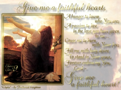 Click to enlarge... Give Me A Faithful Heart: Give me a faithful heart, A hunger to know who You are; A passion to live in the love You have given to me... Cause me to burn with Your fire; Fill me with Holy desire To stand in Your grace, Forever embracing You, Lord ~ Give me a faithful heart!