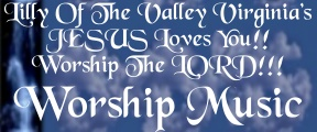 Click here to return to: Worship The LORD!! Worship Music Hosted by: Lilly Of The Valley VA